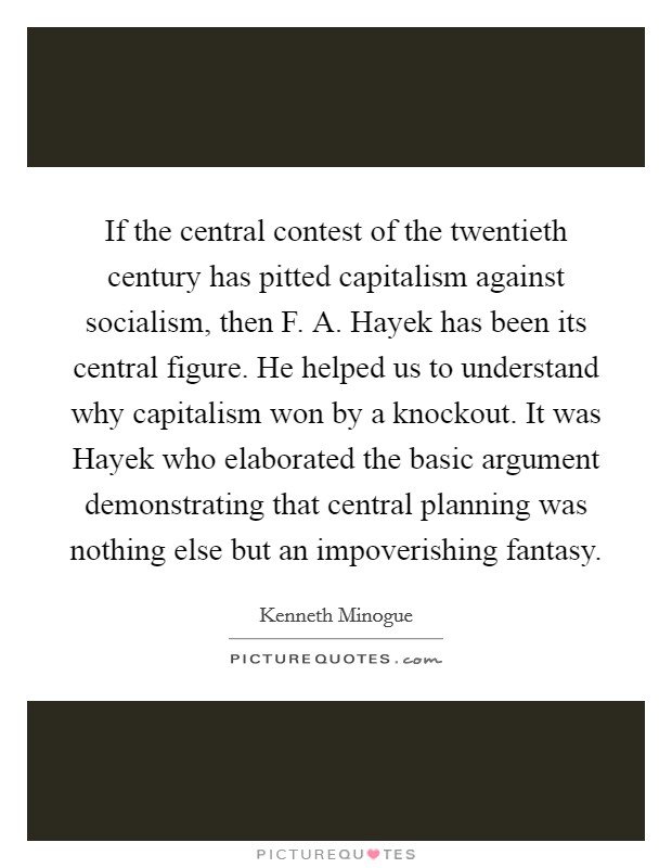 If the central contest of the twentieth century has pitted capitalism against socialism, then F. A. Hayek has been its central figure. He helped us to understand why capitalism won by a knockout. It was Hayek who elaborated the basic argument demonstrating that central planning was nothing else but an impoverishing fantasy Picture Quote #1