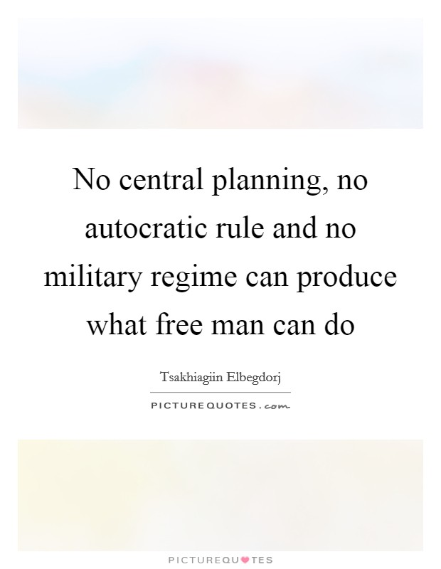 No central planning, no autocratic rule and no military regime can produce what free man can do Picture Quote #1