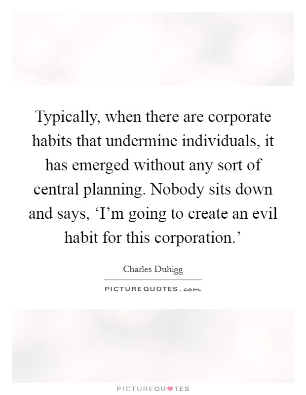 Typically, when there are corporate habits that undermine individuals, it has emerged without any sort of central planning. Nobody sits down and says, 'I'm going to create an evil habit for this corporation.' Picture Quote #1