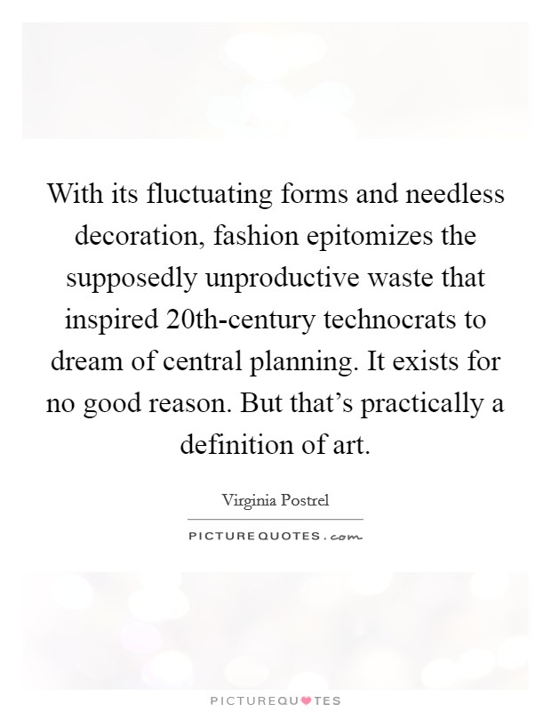 With its fluctuating forms and needless decoration, fashion epitomizes the supposedly unproductive waste that inspired 20th-century technocrats to dream of central planning. It exists for no good reason. But that's practically a definition of art Picture Quote #1