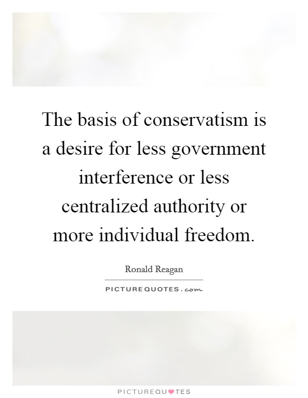 The basis of conservatism is a desire for less government interference or less centralized authority or more individual freedom Picture Quote #1