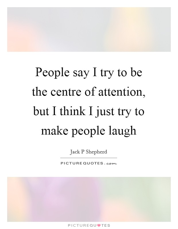 People say I try to be the centre of attention, but I think I just try to make people laugh Picture Quote #1