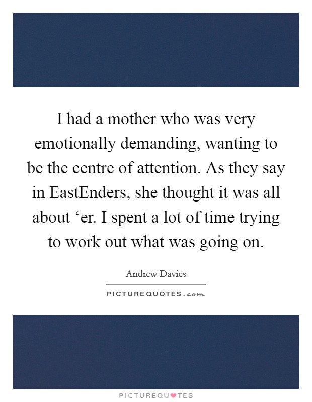 I had a mother who was very emotionally demanding, wanting to be the centre of attention. As they say in EastEnders, she thought it was all about 'er. I spent a lot of time trying to work out what was going on Picture Quote #1