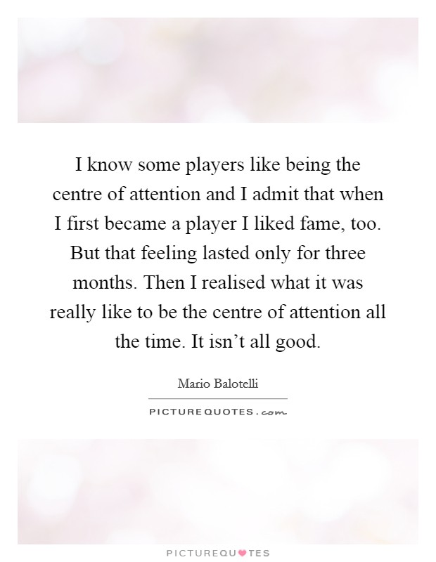 I know some players like being the centre of attention and I admit that when I first became a player I liked fame, too. But that feeling lasted only for three months. Then I realised what it was really like to be the centre of attention all the time. It isn't all good Picture Quote #1