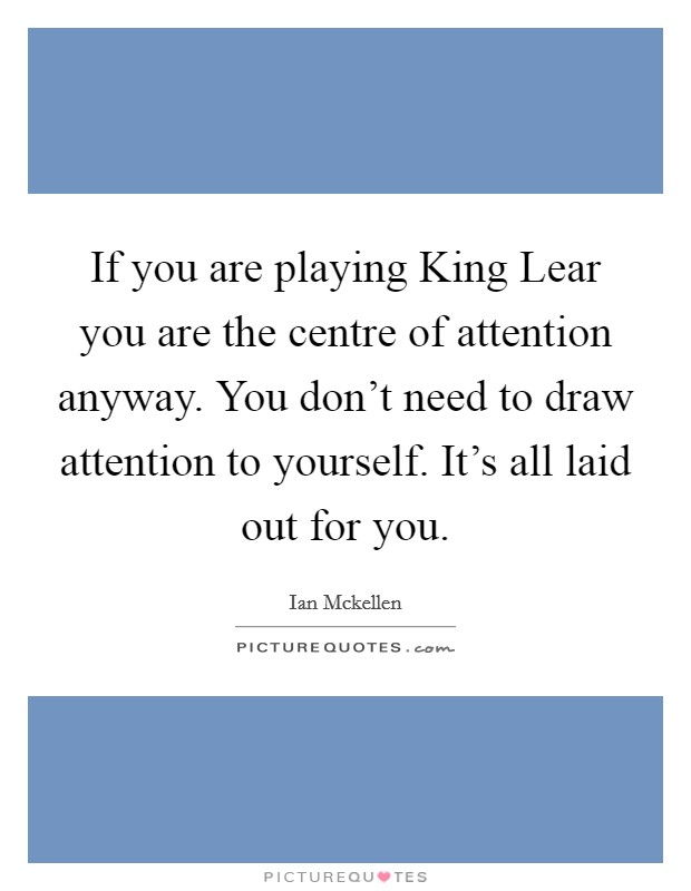 If you are playing King Lear you are the centre of attention anyway. You don't need to draw attention to yourself. It's all laid out for you Picture Quote #1
