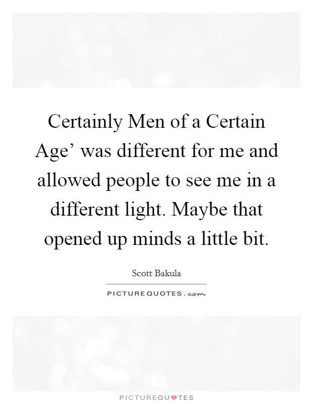 Certainly Men of a Certain Age' was different for me and allowed people to see me in a different light. Maybe that opened up minds a little bit Picture Quote #1