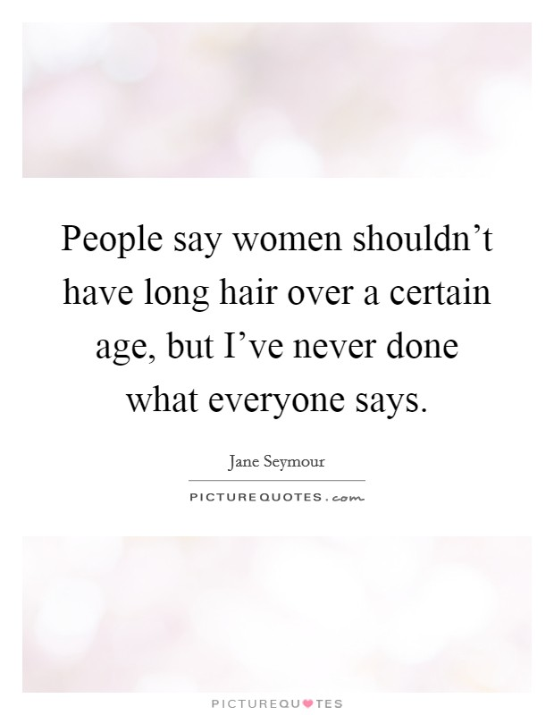 People say women shouldn't have long hair over a certain age, but I've never done what everyone says Picture Quote #1