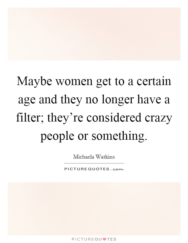 Maybe women get to a certain age and they no longer have a filter; they're considered crazy people or something Picture Quote #1
