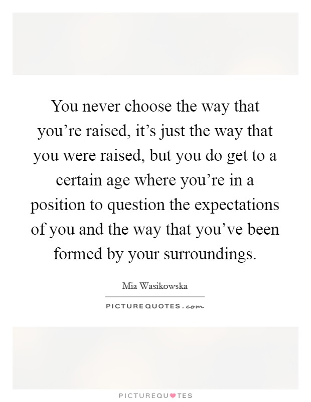 You never choose the way that you're raised, it's just the way that you were raised, but you do get to a certain age where you're in a position to question the expectations of you and the way that you've been formed by your surroundings Picture Quote #1