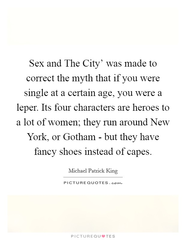 Sex and The City' was made to correct the myth that if you were single at a certain age, you were a leper. Its four characters are heroes to a lot of women; they run around New York, or Gotham - but they have fancy shoes instead of capes Picture Quote #1