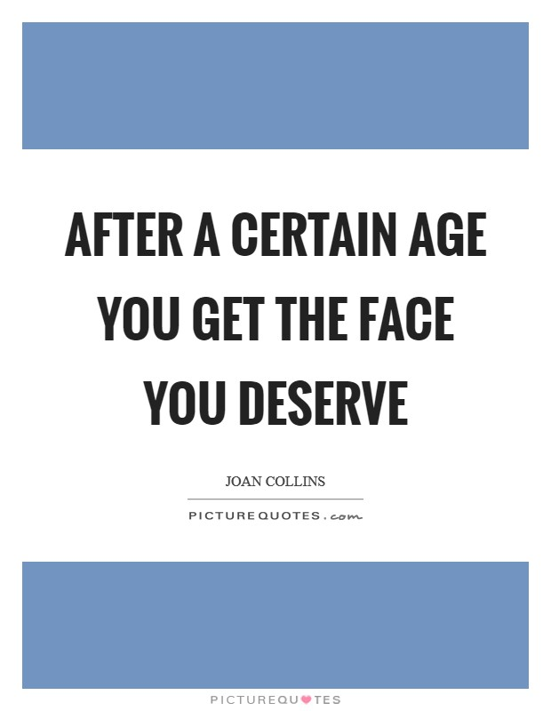 After a certain age you get the face you deserve Picture Quote #1