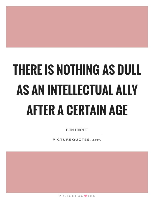 There is nothing as dull as an intellectual ally after a certain age Picture Quote #1