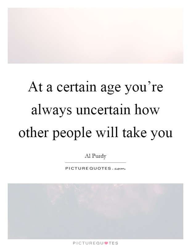 At a certain age you're always uncertain how other people will take you Picture Quote #1