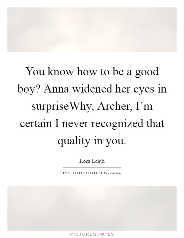 You know how to be a good boy? Anna widened her eyes in surpriseWhy, Archer, I'm certain I never recognized that quality in you. Picture Quote #1