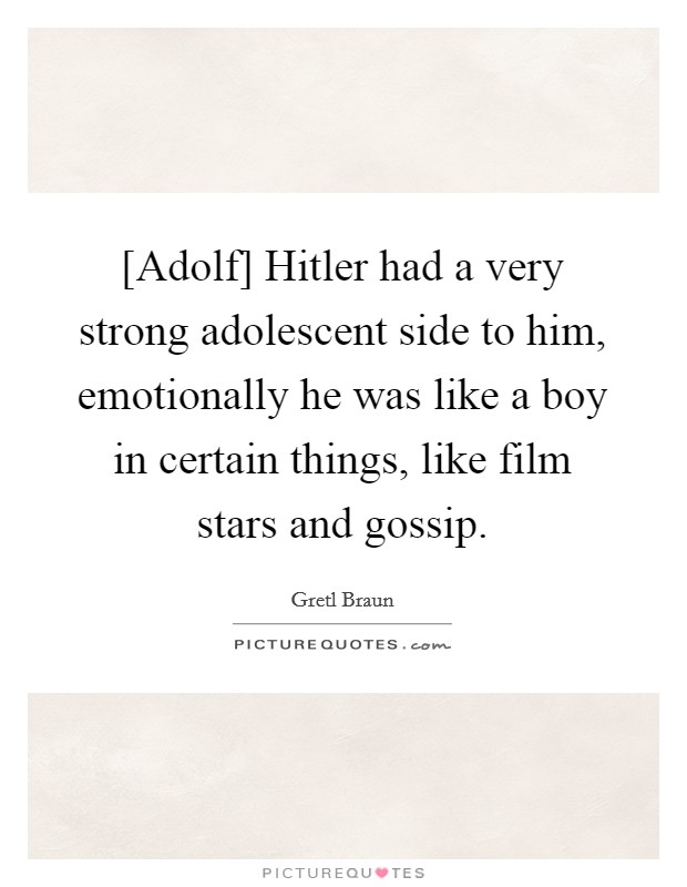 [Adolf] Hitler had a very strong adolescent side to him, emotionally he was like a boy in certain things, like film stars and gossip Picture Quote #1