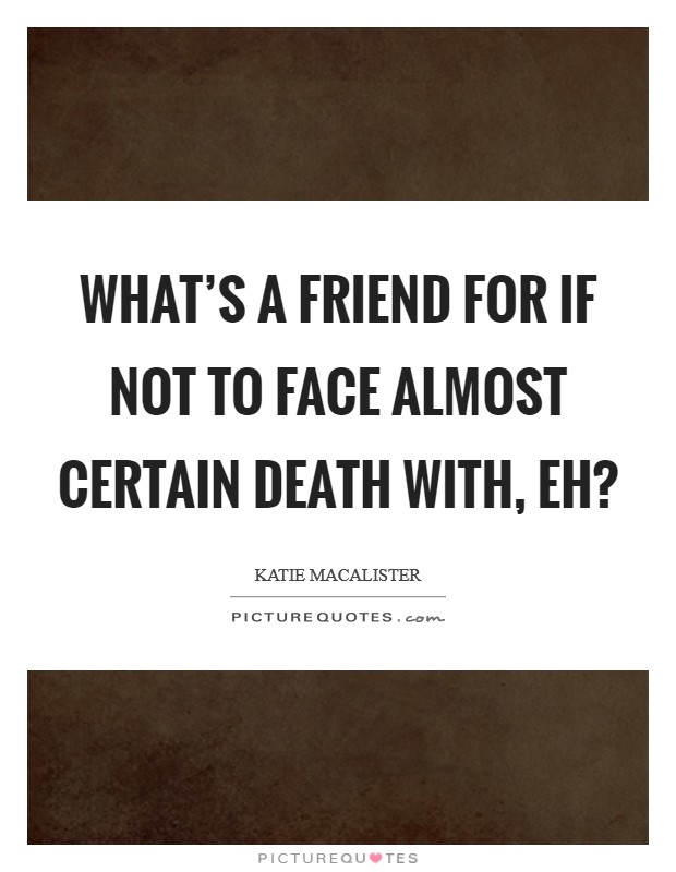 What's a friend for if not to face almost certain death with, eh? Picture Quote #1