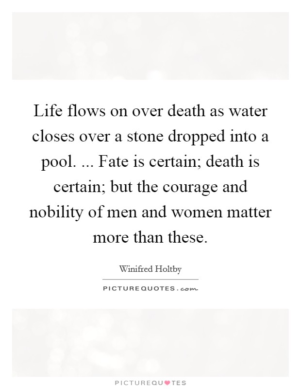 Life flows on over death as water closes over a stone dropped into a pool. ... Fate is certain; death is certain; but the courage and nobility of men and women matter more than these Picture Quote #1