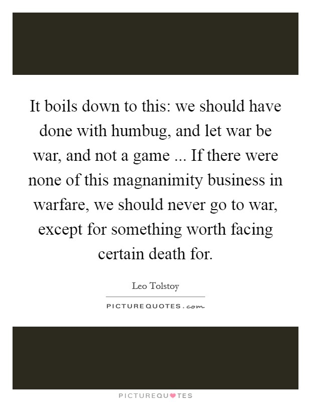 It boils down to this: we should have done with humbug, and let war be war, and not a game ... If there were none of this magnanimity business in warfare, we should never go to war, except for something worth facing certain death for Picture Quote #1