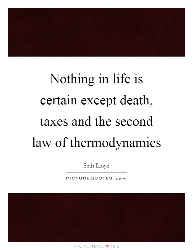 Nothing in life is certain except death, taxes and the second law of thermodynamics Picture Quote #1