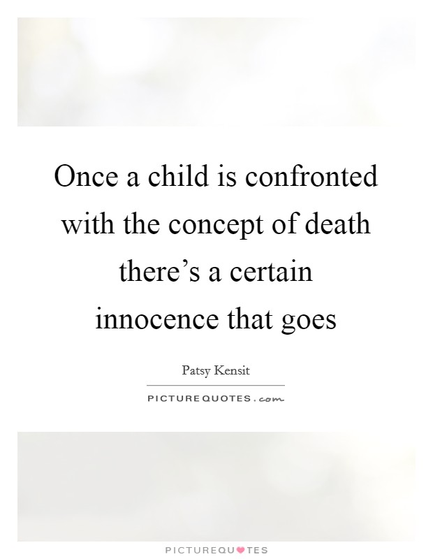 Once a child is confronted with the concept of death there's a certain innocence that goes Picture Quote #1