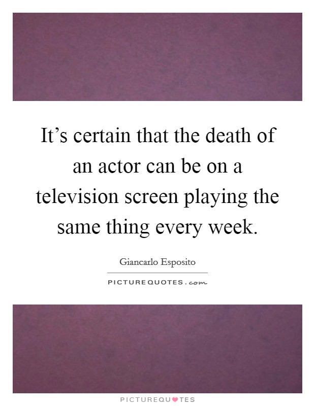 It's certain that the death of an actor can be on a television screen playing the same thing every week Picture Quote #1