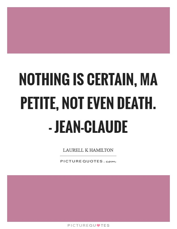 Nothing is certain, ma petite, not even death. - Jean-Claude Picture Quote #1