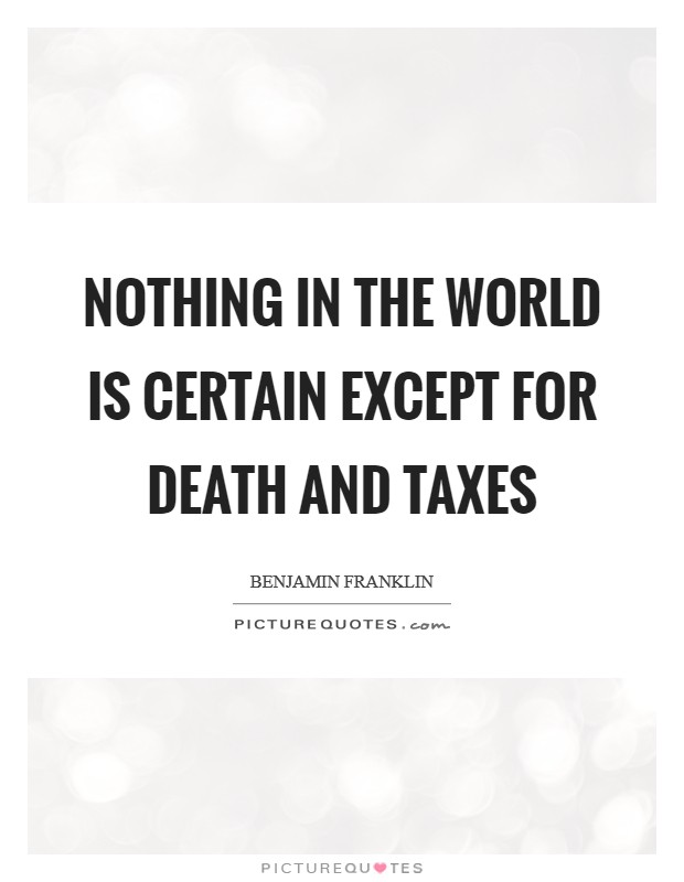 Nothing in the world is certain except for death and taxes Picture Quote #1