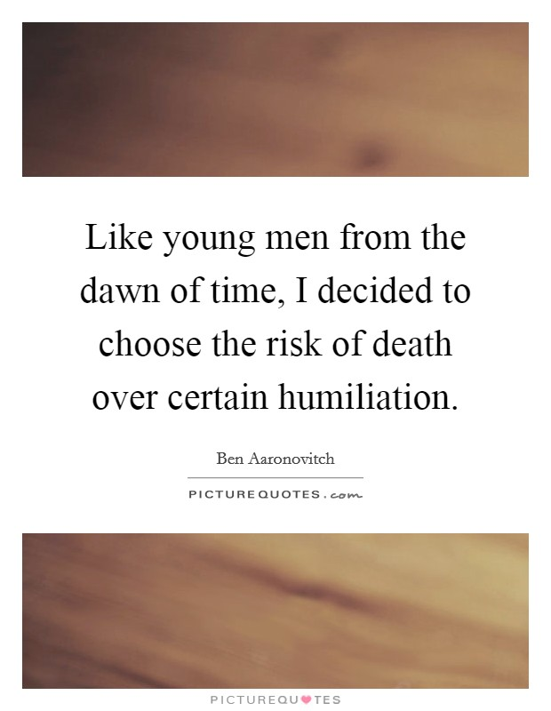 Like young men from the dawn of time, I decided to choose the risk of death over certain humiliation Picture Quote #1
