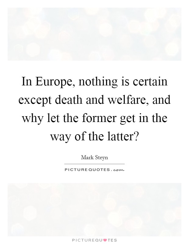 In Europe, nothing is certain except death and welfare, and why let the former get in the way of the latter? Picture Quote #1