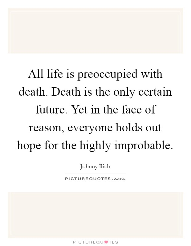 All life is preoccupied with death. Death is the only certain future. Yet in the face of reason, everyone holds out hope for the highly improbable Picture Quote #1