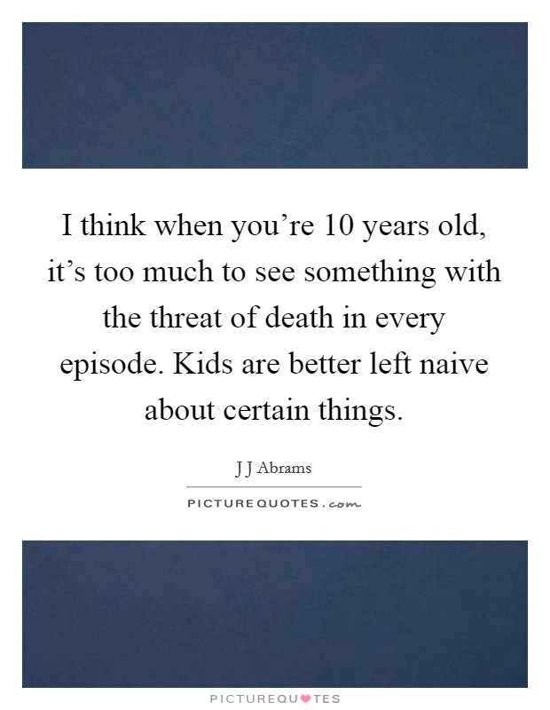 I think when you're 10 years old, it's too much to see something with the threat of death in every episode. Kids are better left naive about certain things Picture Quote #1