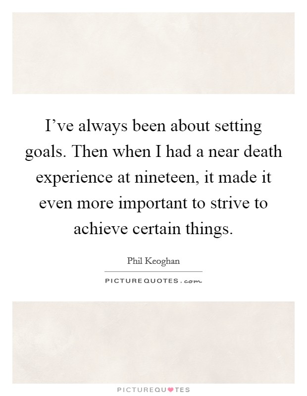 I've always been about setting goals. Then when I had a near death experience at nineteen, it made it even more important to strive to achieve certain things Picture Quote #1