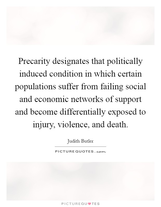 Precarity designates that politically induced condition in which certain populations suffer from failing social and economic networks of support and become differentially exposed to injury, violence, and death Picture Quote #1