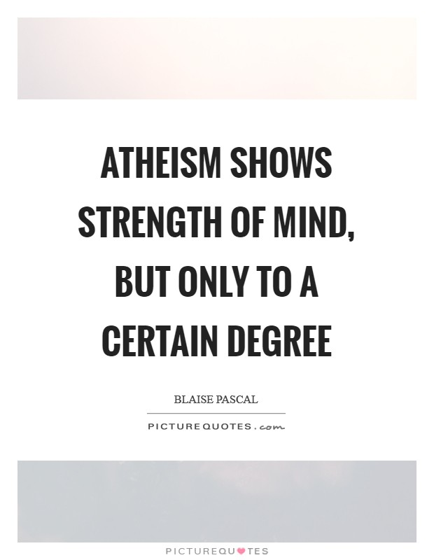 Atheism shows strength of mind, but only to a certain degree Picture Quote #1