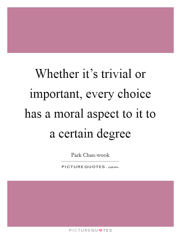 Whether it's trivial or important, every choice has a moral aspect to it to a certain degree Picture Quote #1
