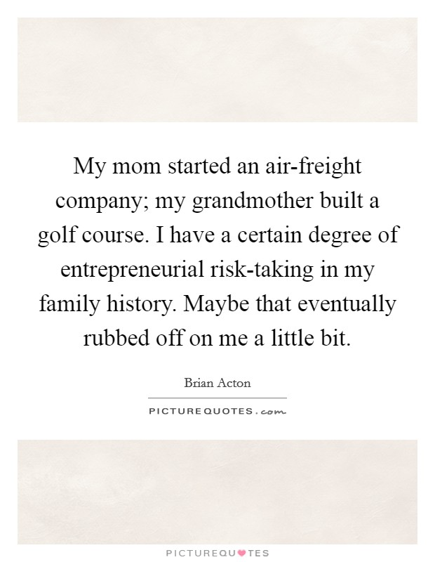 My mom started an air-freight company; my grandmother built a golf course. I have a certain degree of entrepreneurial risk-taking in my family history. Maybe that eventually rubbed off on me a little bit Picture Quote #1