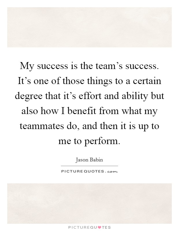 My success is the team's success. It's one of those things to a certain degree that it's effort and ability but also how I benefit from what my teammates do, and then it is up to me to perform Picture Quote #1