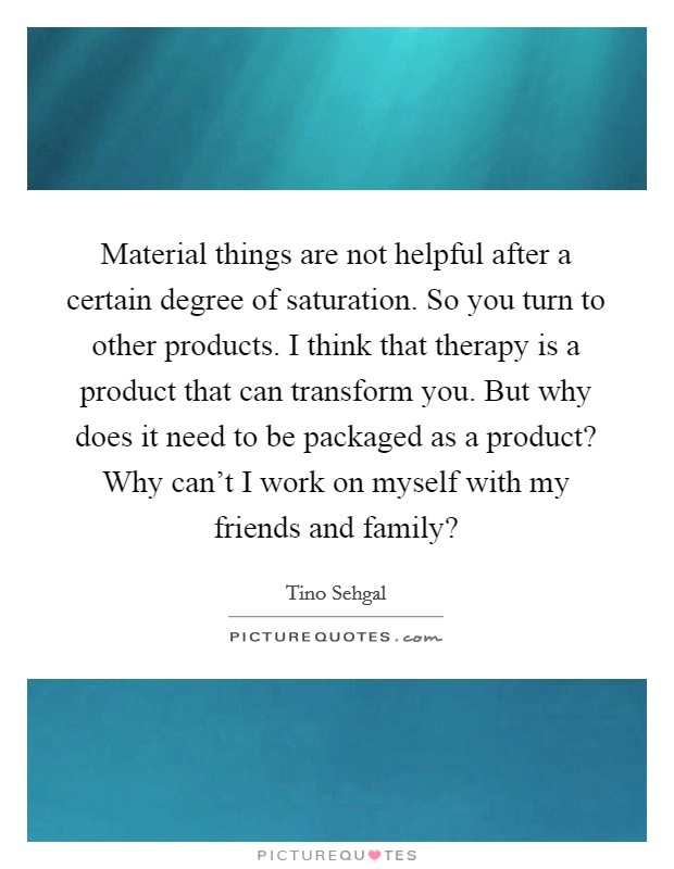 Material things are not helpful after a certain degree of saturation. So you turn to other products. I think that therapy is a product that can transform you. But why does it need to be packaged as a product? Why can't I work on myself with my friends and family? Picture Quote #1