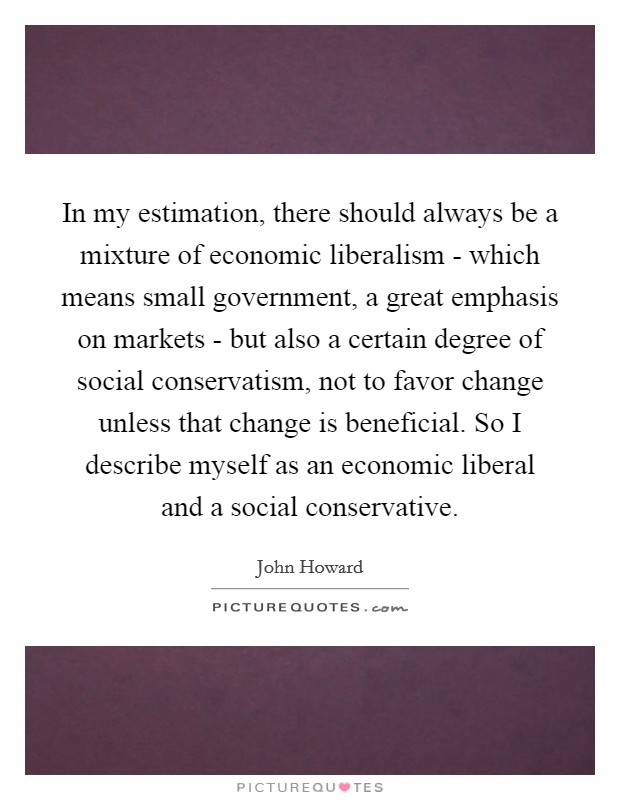 In my estimation, there should always be a mixture of economic liberalism - which means small government, a great emphasis on markets - but also a certain degree of social conservatism, not to favor change unless that change is beneficial. So I describe myself as an economic liberal and a social conservative Picture Quote #1