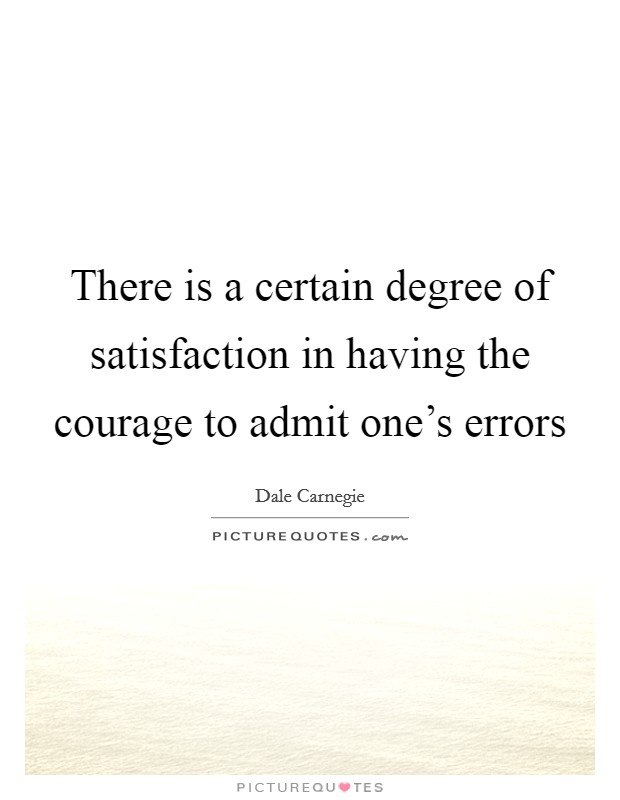 There is a certain degree of satisfaction in having the courage to admit one's errors Picture Quote #1