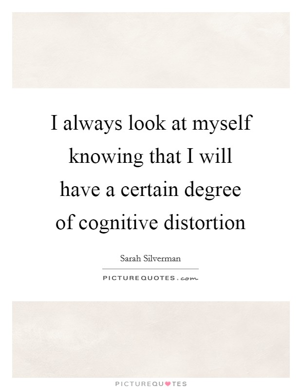 I always look at myself knowing that I will have a certain degree of cognitive distortion Picture Quote #1