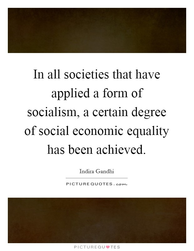 In all societies that have applied a form of socialism, a certain degree of social economic equality has been achieved Picture Quote #1