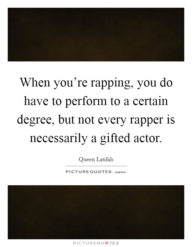 When you're rapping, you do have to perform to a certain degree, but not every rapper is necessarily a gifted actor Picture Quote #1