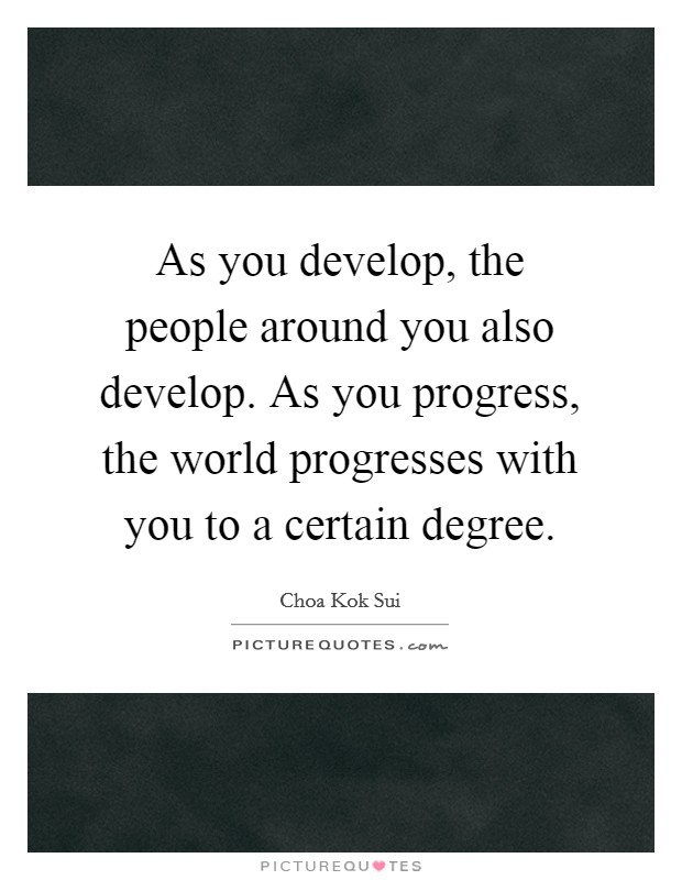 As you develop, the people around you also develop. As you progress, the world progresses with you to a certain degree Picture Quote #1