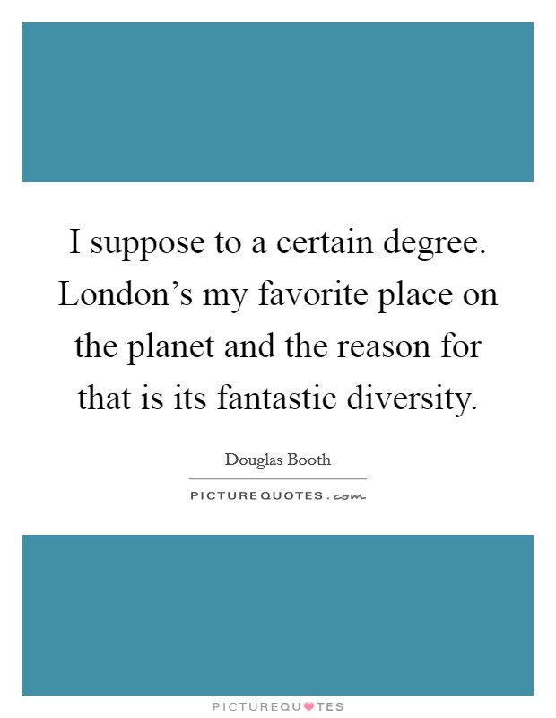 I suppose to a certain degree. London's my favorite place on the planet and the reason for that is its fantastic diversity Picture Quote #1