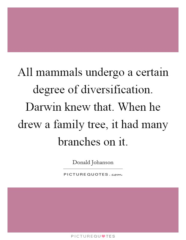All mammals undergo a certain degree of diversification. Darwin knew that. When he drew a family tree, it had many branches on it. Picture Quote #1