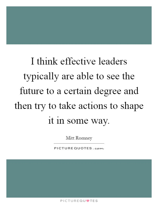I think effective leaders typically are able to see the future to a certain degree and then try to take actions to shape it in some way Picture Quote #1