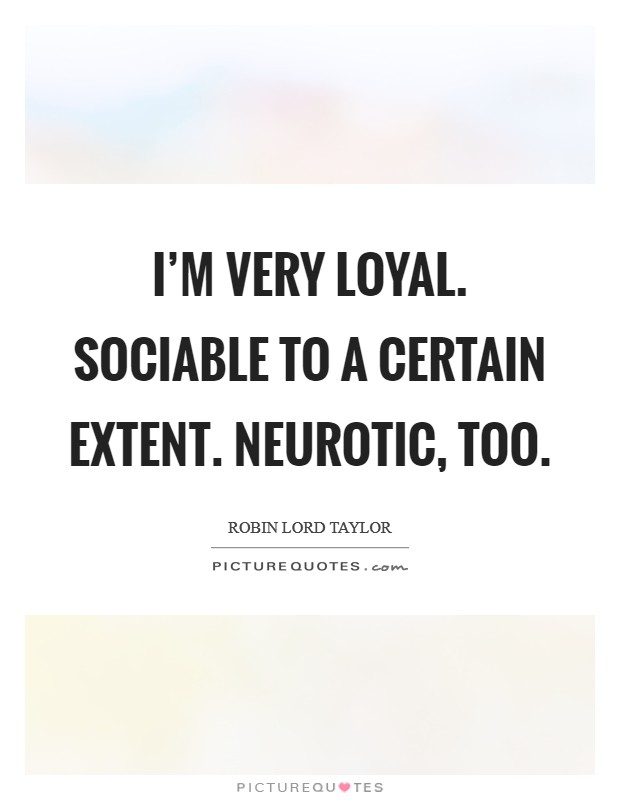 I'm very loyal. Sociable to a certain extent. Neurotic, too Picture Quote #1