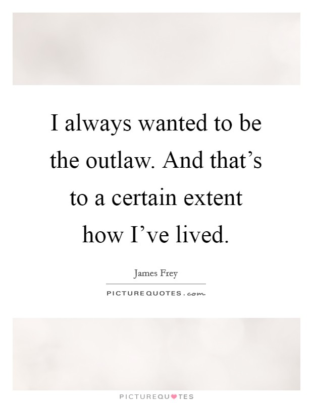 I always wanted to be the outlaw. And that's to a certain extent how I've lived Picture Quote #1