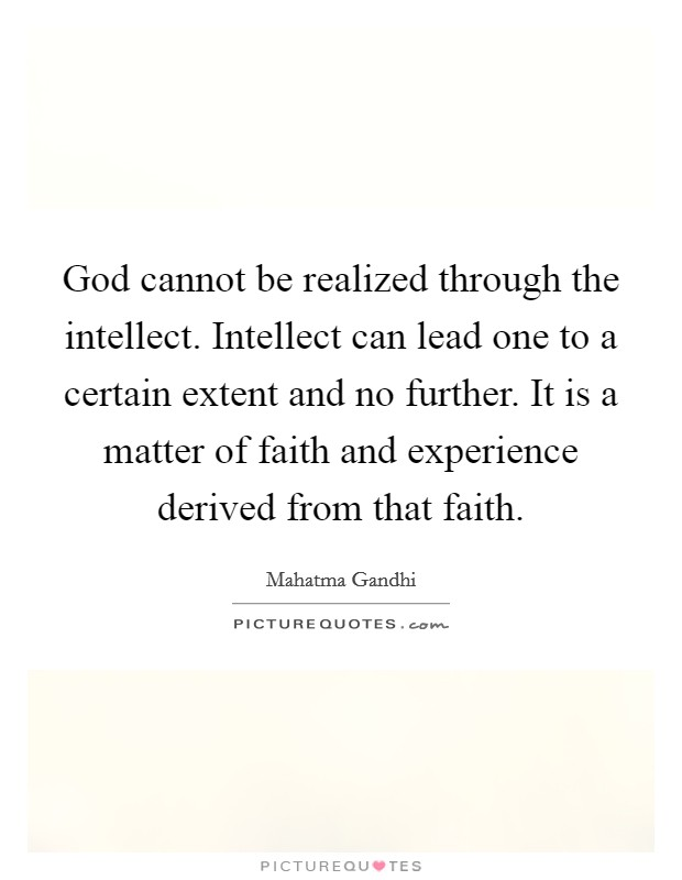 God cannot be realized through the intellect. Intellect can lead one to a certain extent and no further. It is a matter of faith and experience derived from that faith Picture Quote #1
